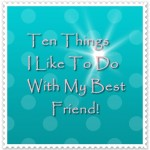 Ten Things I Like To Do With My Best Friend